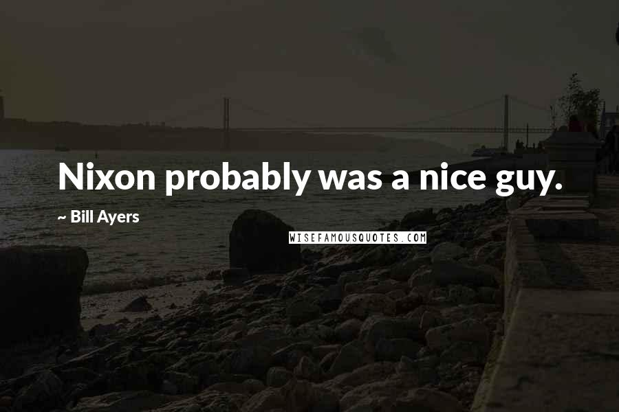 Bill Ayers quotes: Nixon probably was a nice guy.