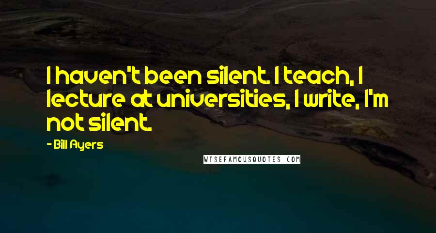 Bill Ayers quotes: I haven't been silent. I teach, I lecture at universities, I write, I'm not silent.