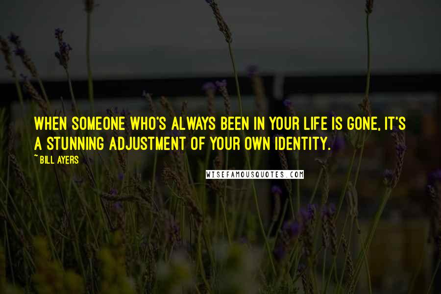 Bill Ayers quotes: When someone who's always been in your life is gone, it's a stunning adjustment of your own identity.