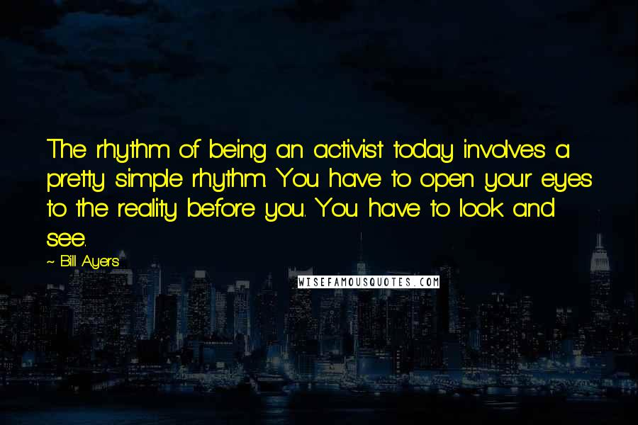 Bill Ayers quotes: The rhythm of being an activist today involves a pretty simple rhythm. You have to open your eyes to the reality before you. You have to look and see.