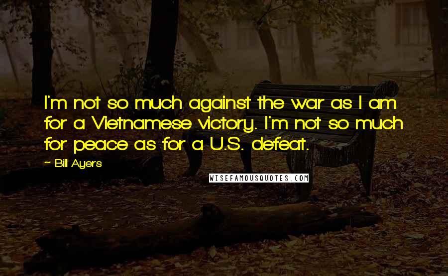 Bill Ayers quotes: I'm not so much against the war as I am for a Vietnamese victory. I'm not so much for peace as for a U.S. defeat.