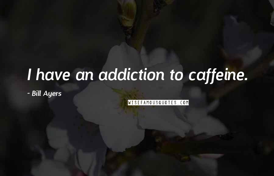 Bill Ayers quotes: I have an addiction to caffeine.