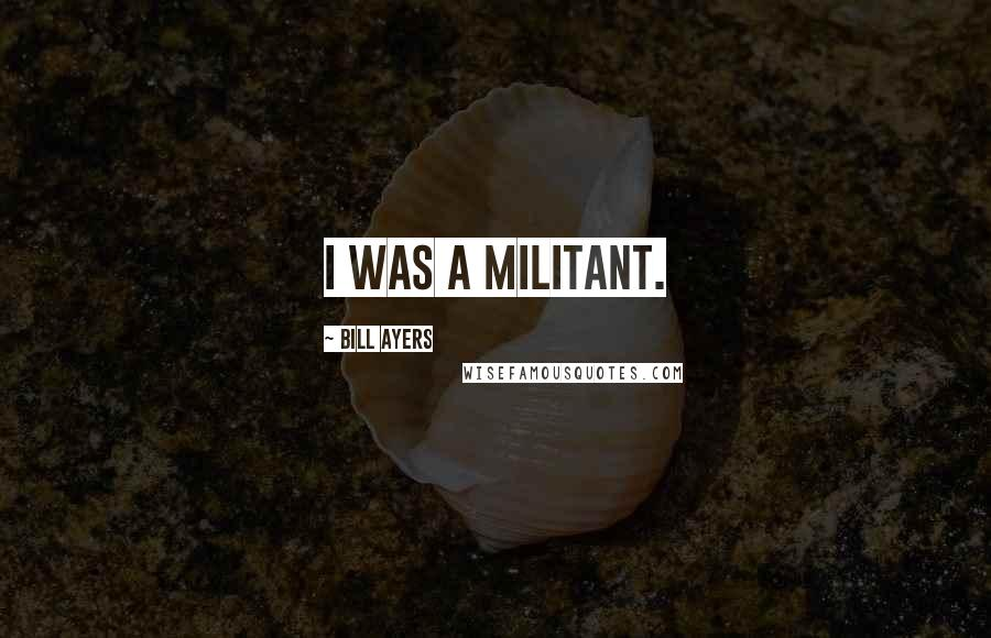 Bill Ayers quotes: I was a militant.