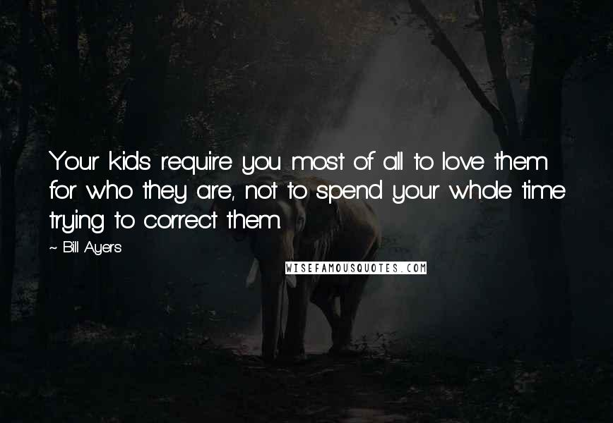Bill Ayers quotes: Your kids require you most of all to love them for who they are, not to spend your whole time trying to correct them.