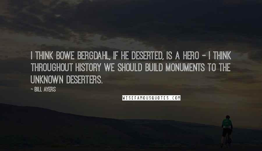 Bill Ayers quotes: I think Bowe Bergdahl, if he deserted, is a hero - I think throughout history we should build monuments to the unknown deserters.