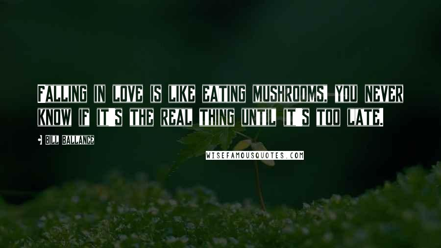 Bill Ballance quotes: Falling in love is like eating mushrooms, you never know if it's the real thing until it's too late.