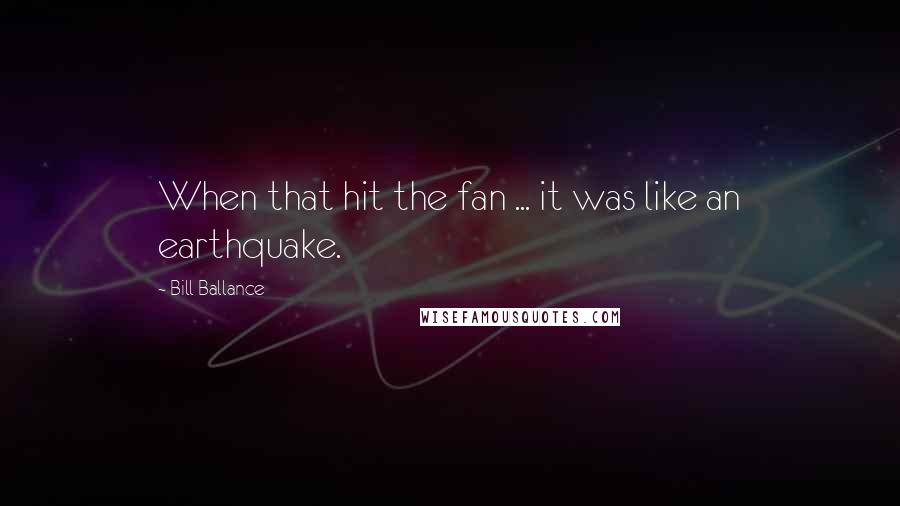 Bill Ballance quotes: When that hit the fan ... it was like an earthquake.