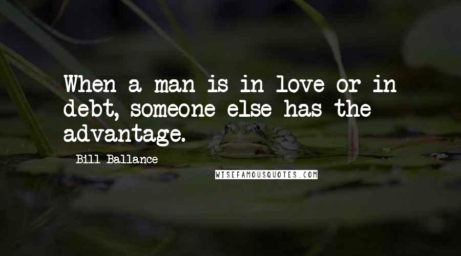 Bill Ballance quotes: When a man is in love or in debt, someone else has the advantage.