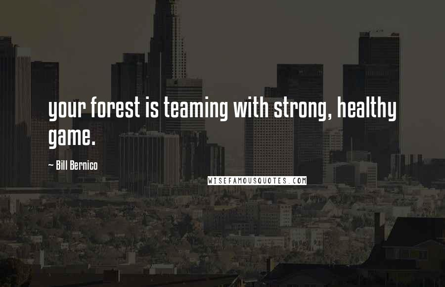 Bill Bernico quotes: your forest is teaming with strong, healthy game.