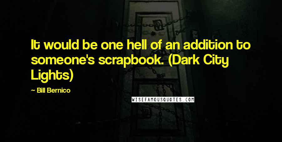 Bill Bernico quotes: It would be one hell of an addition to someone's scrapbook. (Dark City Lights)