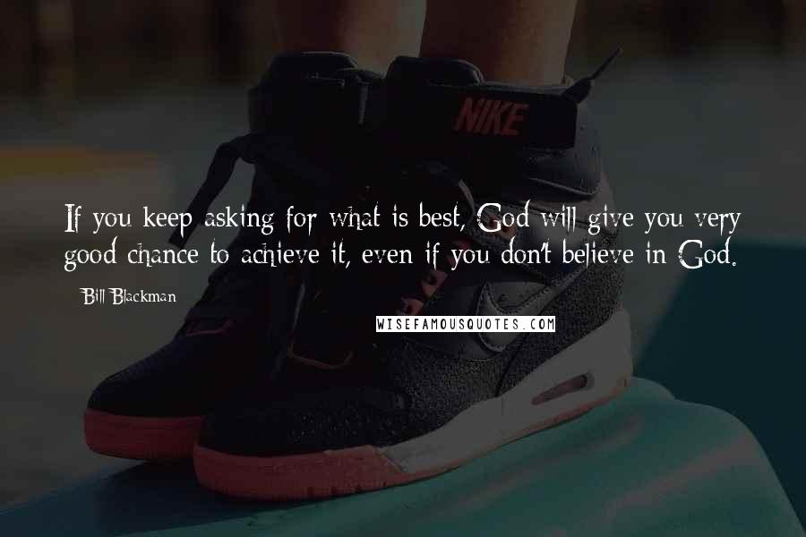 Bill Blackman quotes: If you keep asking for what is best, God will give you very good chance to achieve it, even if you don't believe in God.