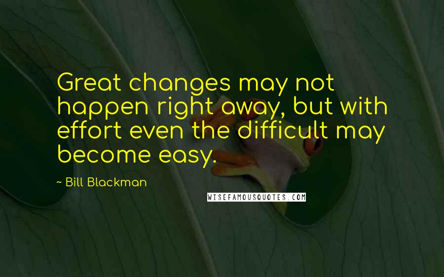 Bill Blackman quotes: Great changes may not happen right away, but with effort even the difficult may become easy.