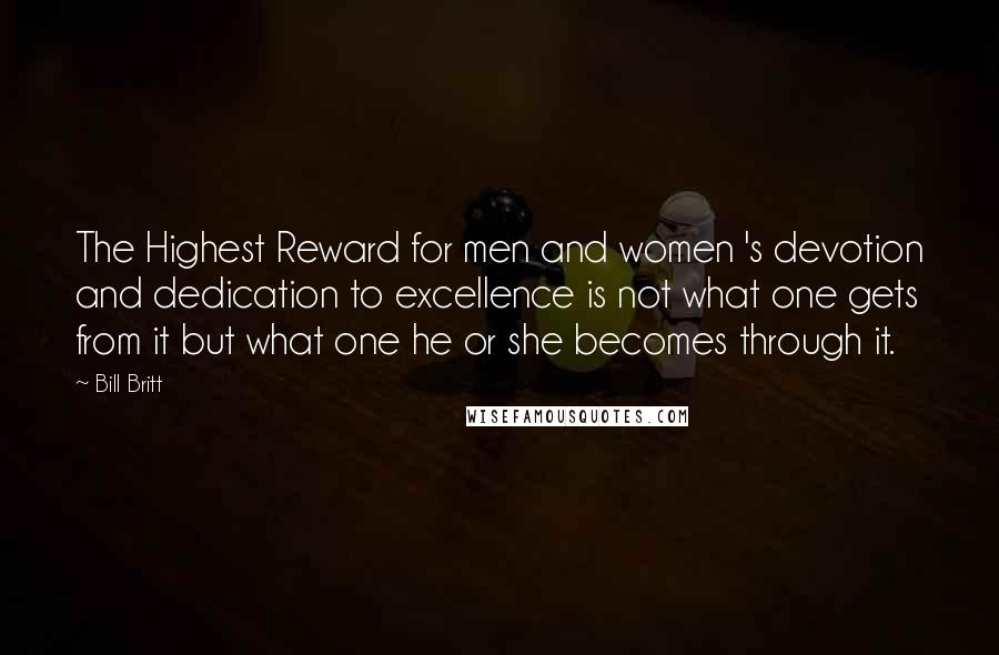 Bill Britt quotes: The Highest Reward for men and women 's devotion and dedication to excellence is not what one gets from it but what one he or she becomes through it.