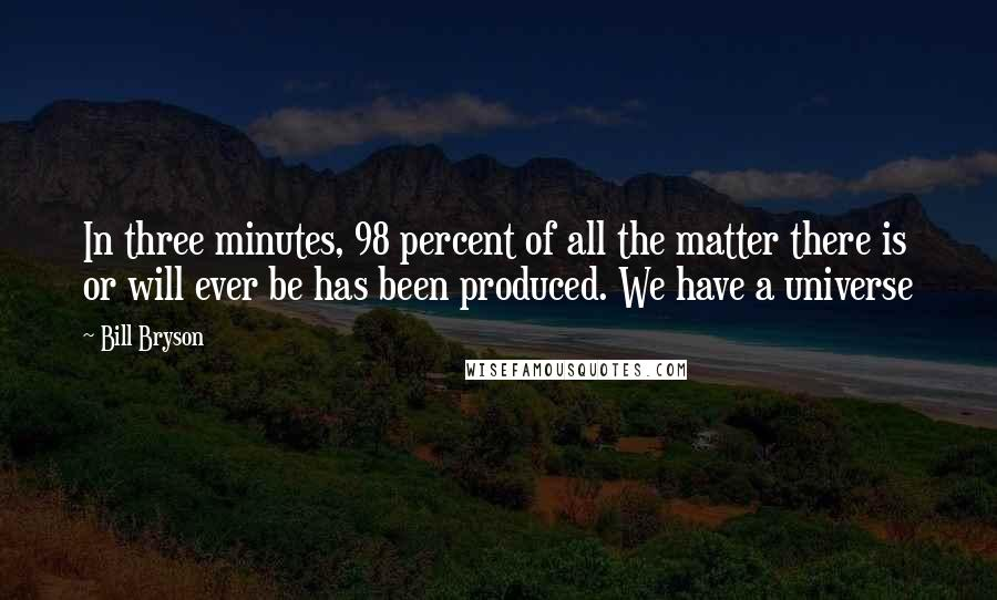 Bill Bryson quotes: In three minutes, 98 percent of all the matter there is or will ever be has been produced. We have a universe