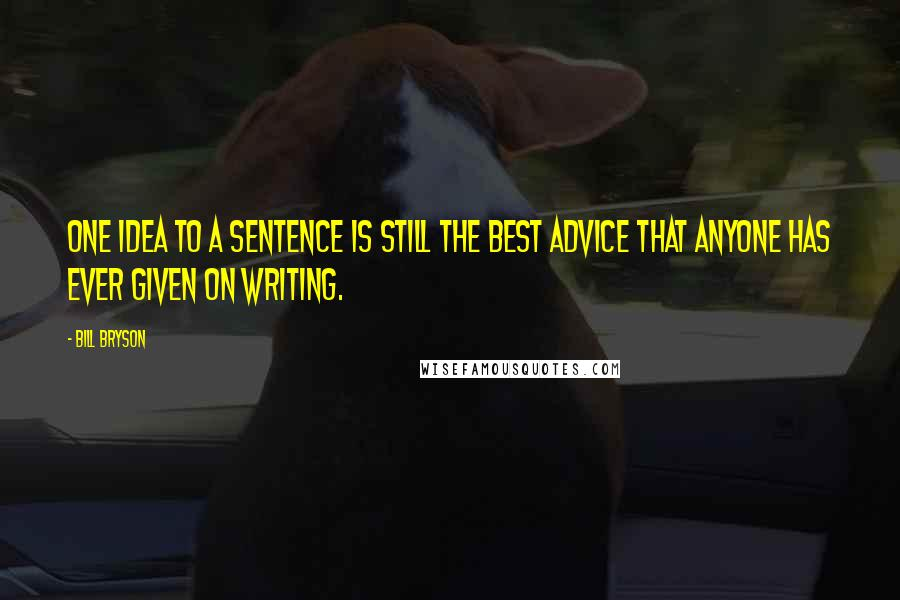 Bill Bryson quotes: One idea to a sentence is still the best advice that anyone has ever given on writing.