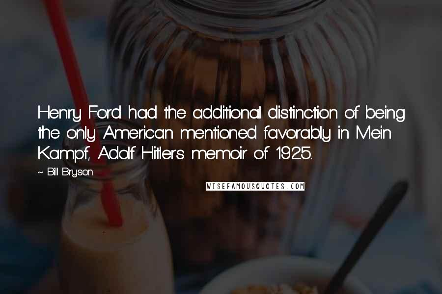 Bill Bryson quotes: Henry Ford had the additional distinction of being the only American mentioned favorably in Mein Kampf, Adolf Hitler's memoir of 1925.
