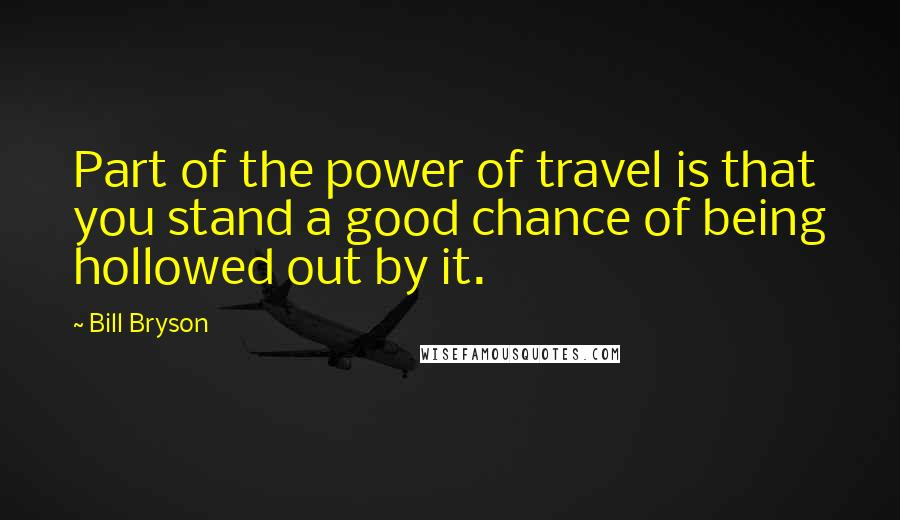 Bill Bryson quotes: Part of the power of travel is that you stand a good chance of being hollowed out by it.