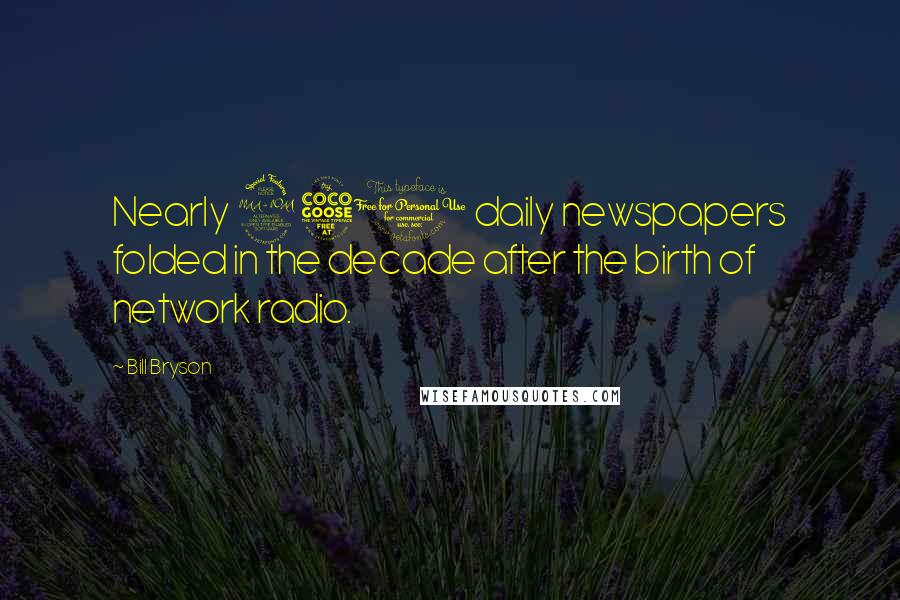 Bill Bryson quotes: Nearly 250 daily newspapers folded in the decade after the birth of network radio.