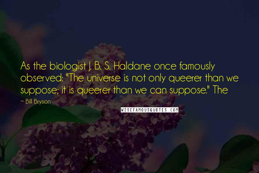 "Bill Bryson quotes: As the biologist J. B. S. Haldane once famously observed: ""The universe is not only queerer than we suppose; it is queerer than we can suppose."" The"
