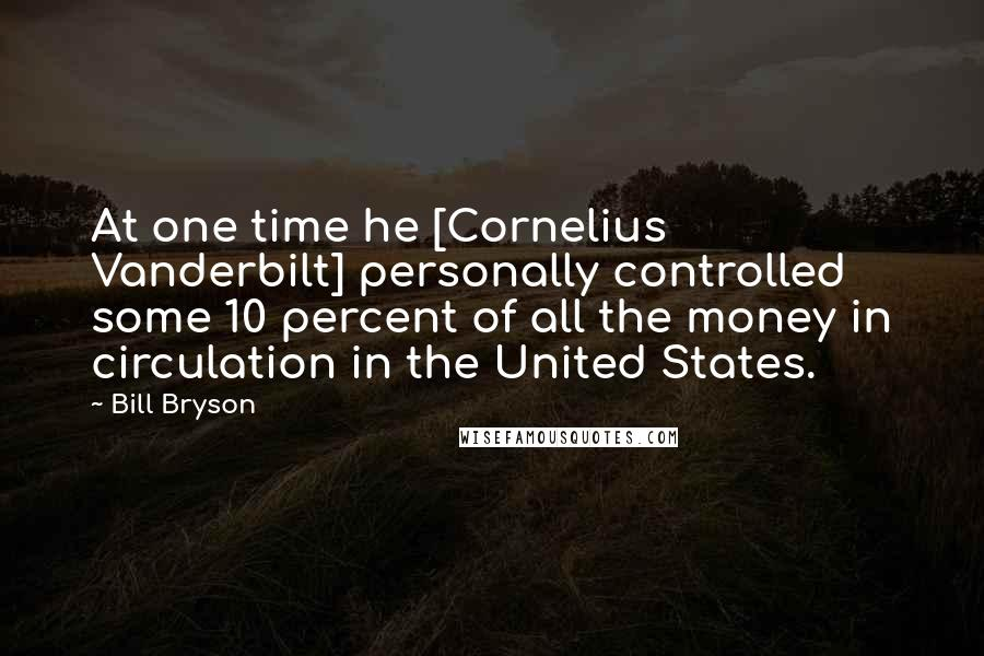 Bill Bryson quotes: At one time he [Cornelius Vanderbilt] personally controlled some 10 percent of all the money in circulation in the United States.