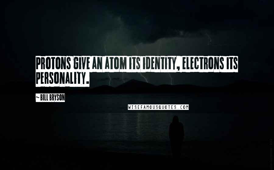 Bill Bryson quotes: Protons give an atom its identity, electrons its personality.