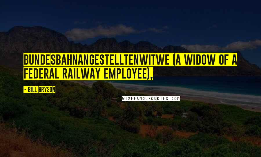 Bill Bryson quotes: Bundesbahnangestelltenwitwe (a widow of a federal railway employee),