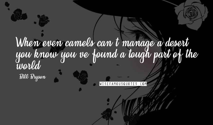 Bill Bryson quotes: When even camels can't manage a desert, you know you've found a tough part of the world.