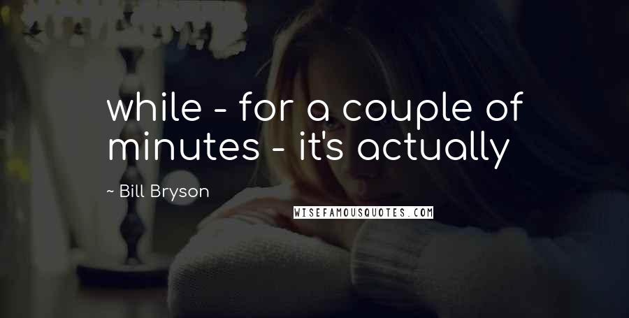 Bill Bryson quotes: while - for a couple of minutes - it's actually