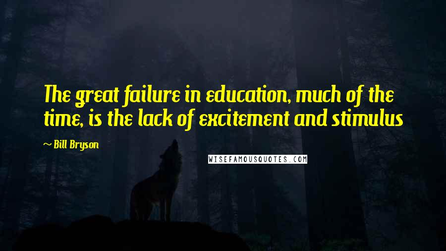 Bill Bryson quotes: The great failure in education, much of the time, is the lack of excitement and stimulus