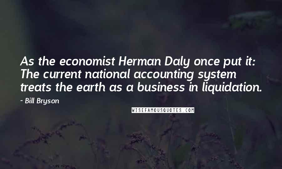 Bill Bryson quotes: As the economist Herman Daly once put it: The current national accounting system treats the earth as a business in liquidation.