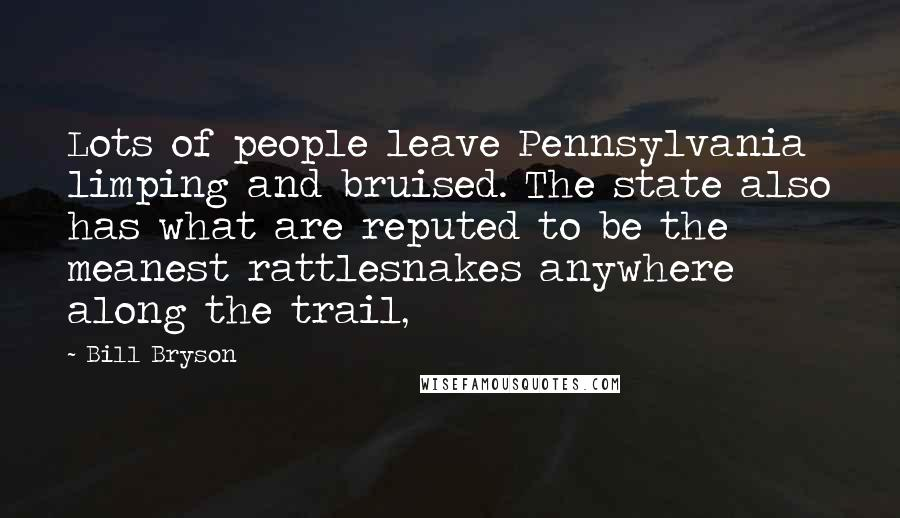 Bill Bryson quotes: Lots of people leave Pennsylvania limping and bruised. The state also has what are reputed to be the meanest rattlesnakes anywhere along the trail,