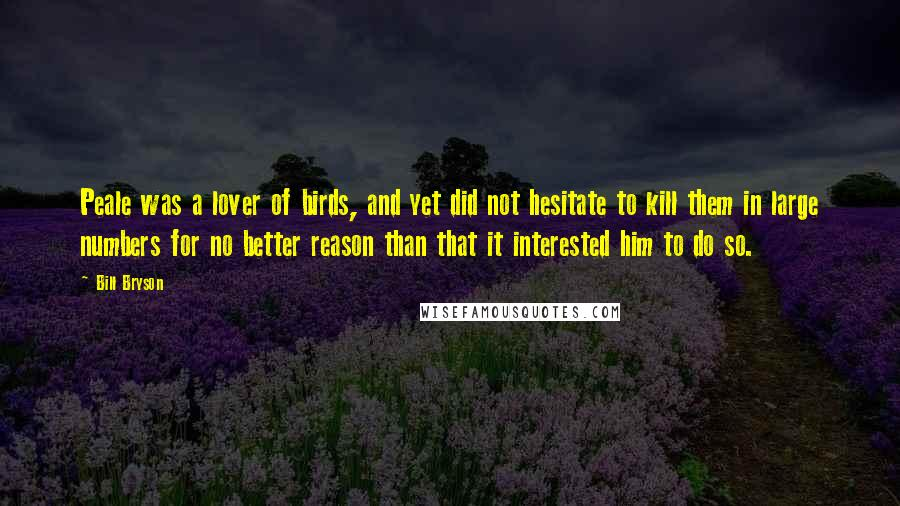 Bill Bryson quotes: Peale was a lover of birds, and yet did not hesitate to kill them in large numbers for no better reason than that it interested him to do so.