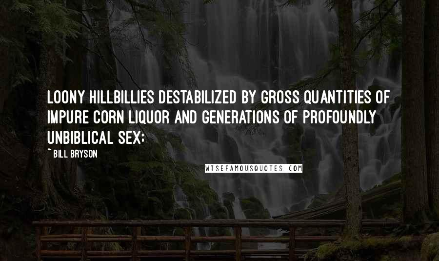 Bill Bryson quotes: Loony hillbillies destabilized by gross quantities of impure corn liquor and generations of profoundly unbiblical sex;