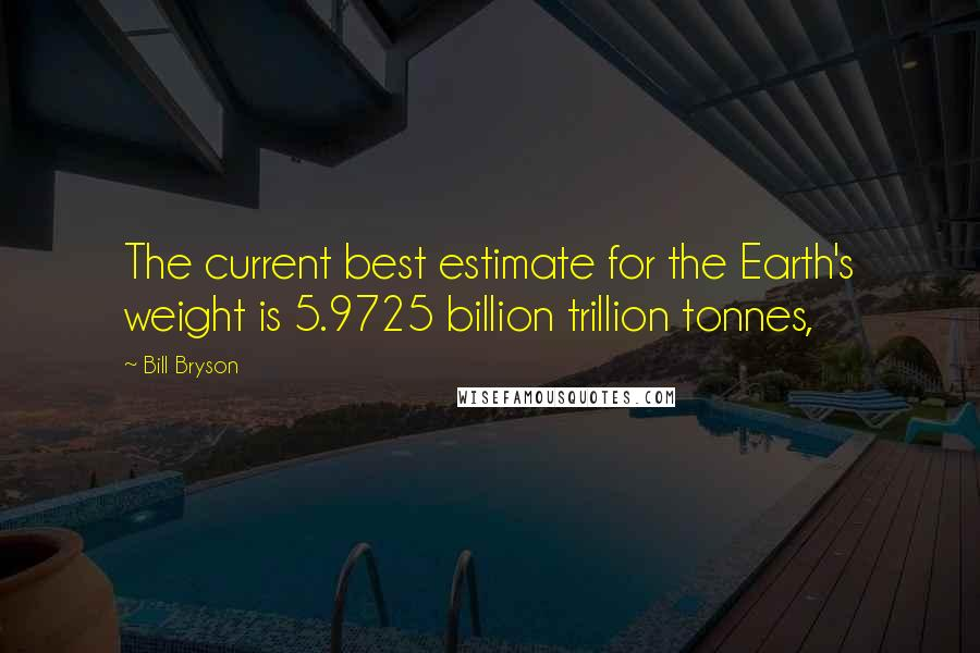 Bill Bryson quotes: The current best estimate for the Earth's weight is 5.9725 billion trillion tonnes,