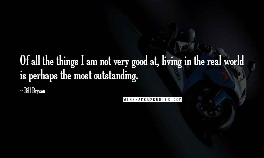 Bill Bryson quotes: Of all the things I am not very good at, living in the real world is perhaps the most outstanding.