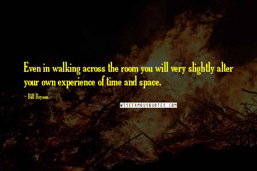 Bill Bryson quotes: Even in walking across the room you will very slightly alter your own experience of time and space.