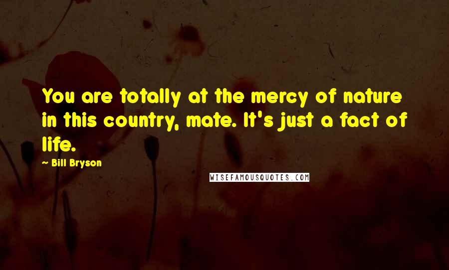 Bill Bryson quotes: You are totally at the mercy of nature in this country, mate. It's just a fact of life.