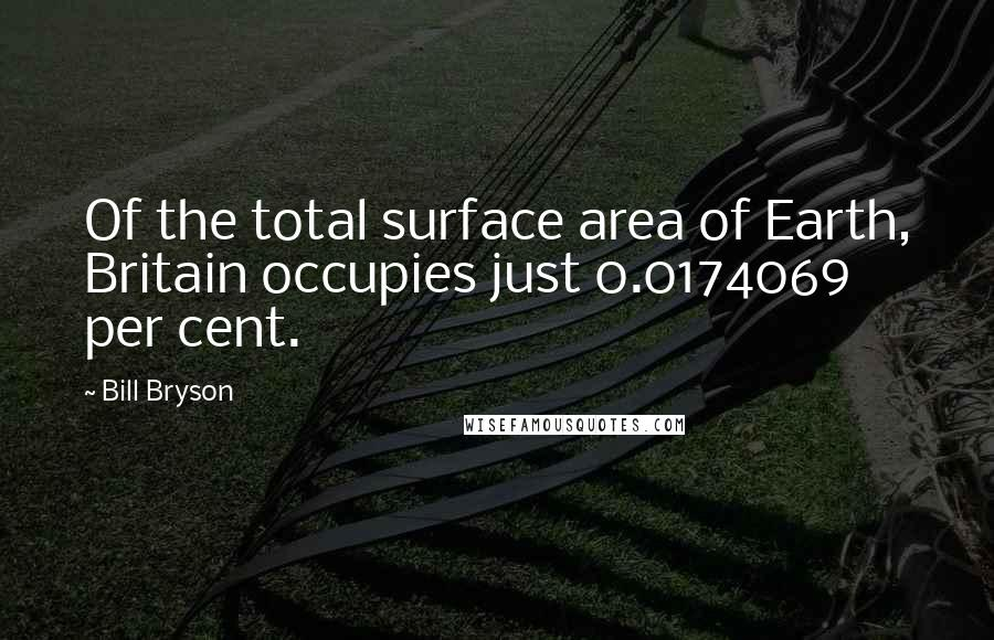 Bill Bryson quotes: Of the total surface area of Earth, Britain occupies just 0.0174069 per cent.