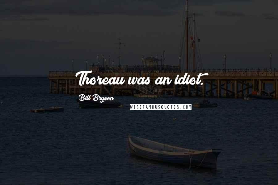 Bill Bryson quotes: Thoreau was an idiot.