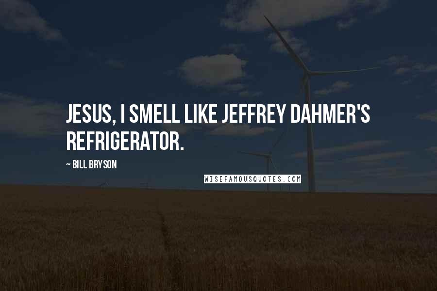 Bill Bryson quotes: Jesus, I smell like Jeffrey Dahmer's refrigerator.