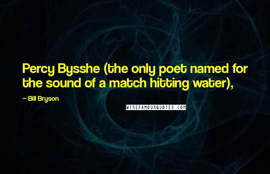 Bill Bryson quotes: Percy Bysshe (the only poet named for the sound of a match hitting water),