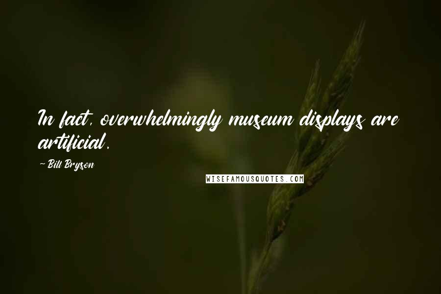 Bill Bryson quotes: In fact, overwhelmingly museum displays are artificial.
