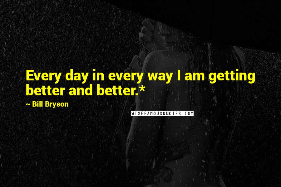 Bill Bryson quotes: Every day in every way I am getting better and better.*