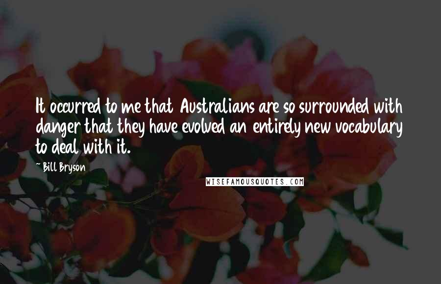 Bill Bryson quotes: It occurred to me that Australians are so surrounded with danger that they have evolved an entirely new vocabulary to deal with it.