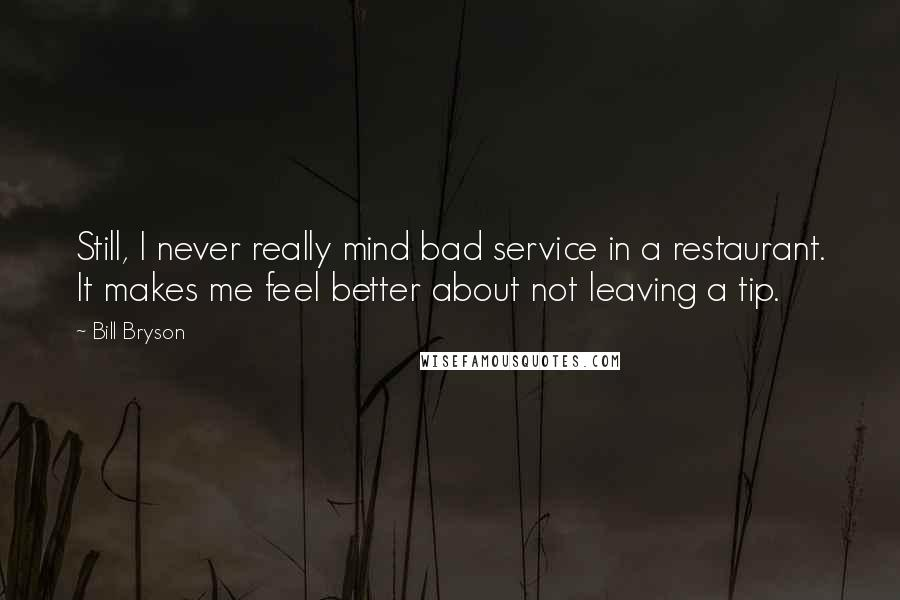 Bill Bryson quotes: Still, I never really mind bad service in a restaurant. It makes me feel better about not leaving a tip.