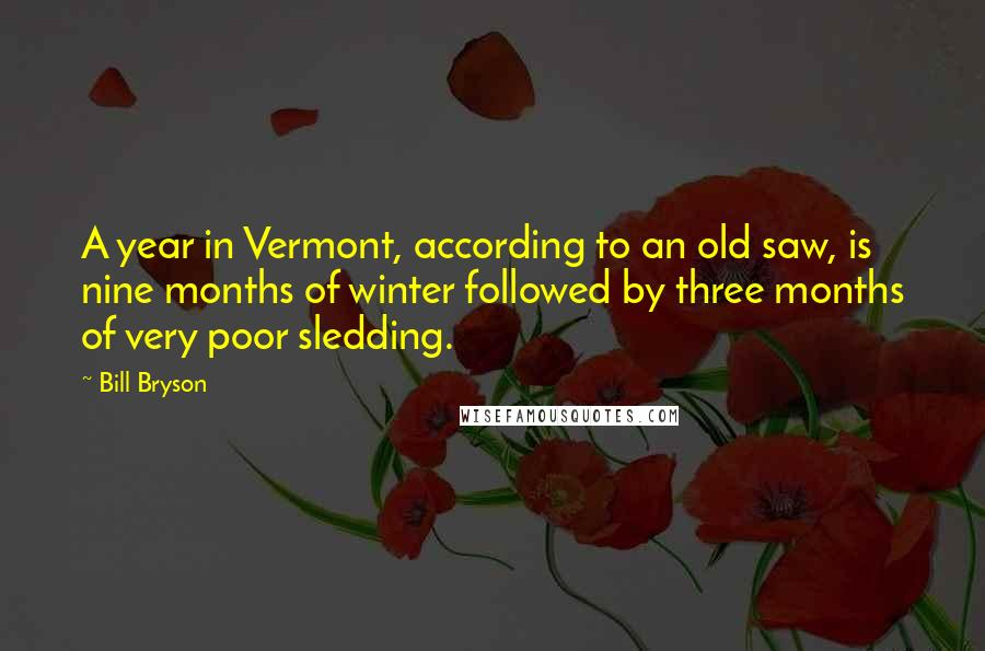 Bill Bryson quotes: A year in Vermont, according to an old saw, is nine months of winter followed by three months of very poor sledding.