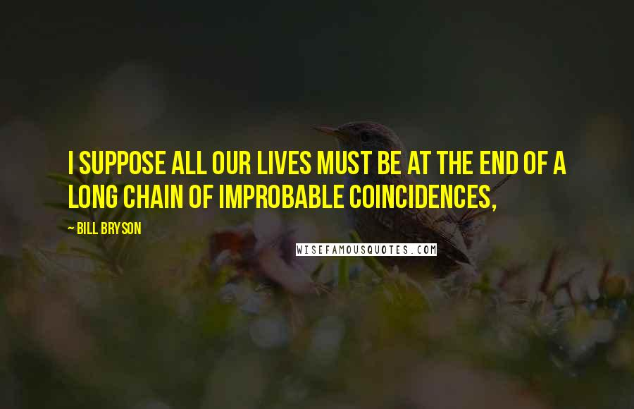 Bill Bryson quotes: I suppose all our lives must be at the end of a long chain of improbable coincidences,