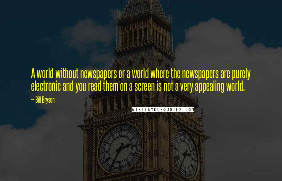 Bill Bryson quotes: A world without newspapers or a world where the newspapers are purely electronic and you read them on a screen is not a very appealing world.