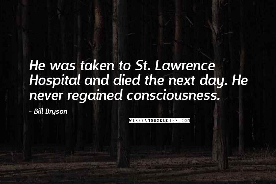 Bill Bryson quotes: He was taken to St. Lawrence Hospital and died the next day. He never regained consciousness.