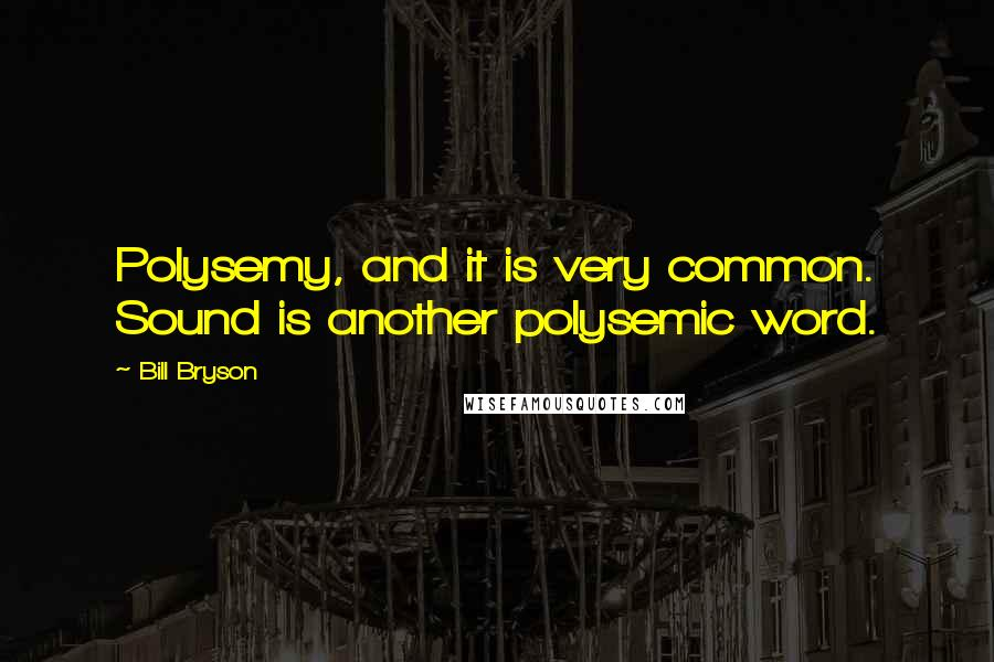 Bill Bryson quotes: Polysemy, and it is very common. Sound is another polysemic word.